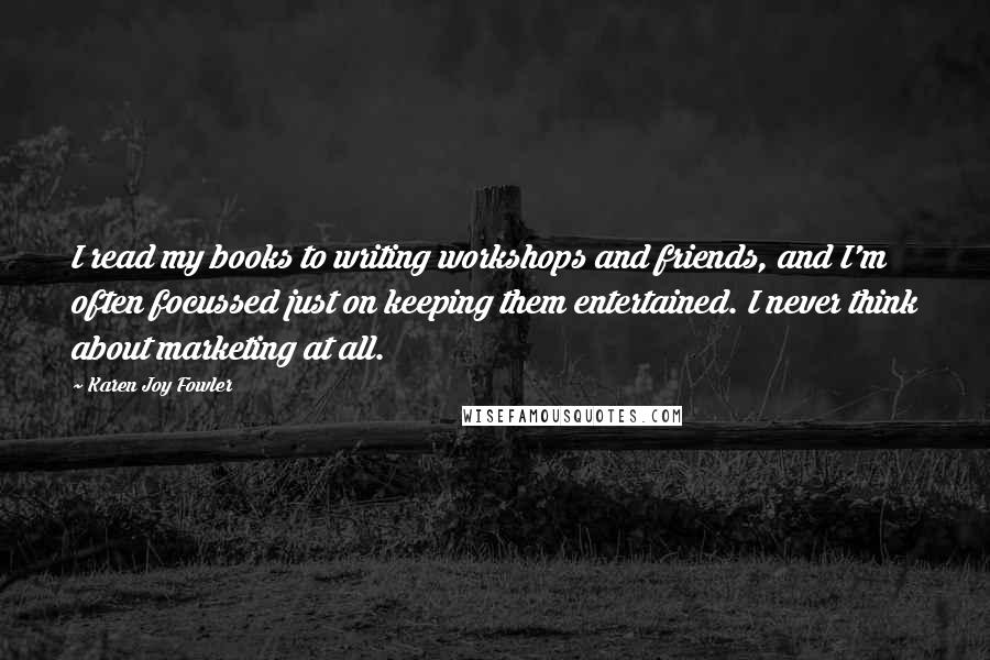 Karen Joy Fowler quotes: I read my books to writing workshops and friends, and I'm often focussed just on keeping them entertained. I never think about marketing at all.
