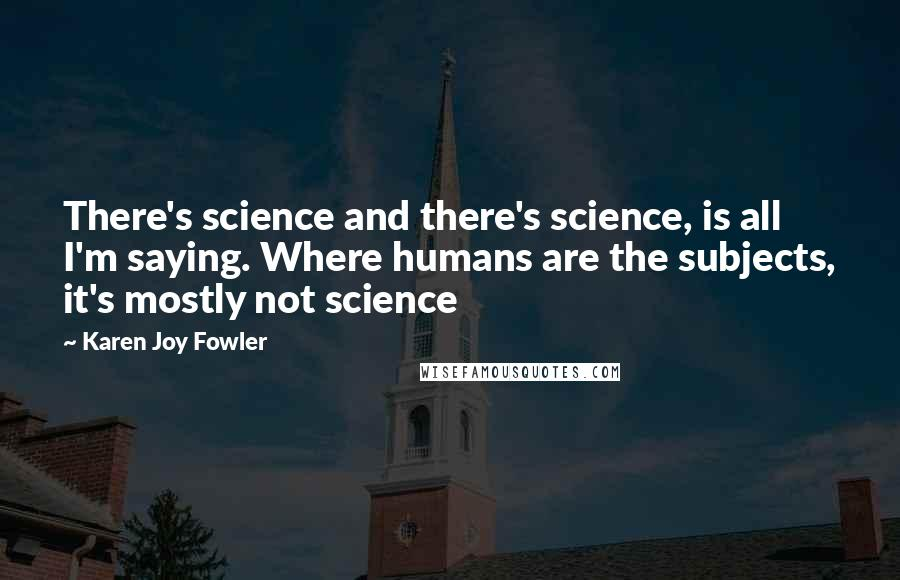 Karen Joy Fowler quotes: There's science and there's science, is all I'm saying. Where humans are the subjects, it's mostly not science