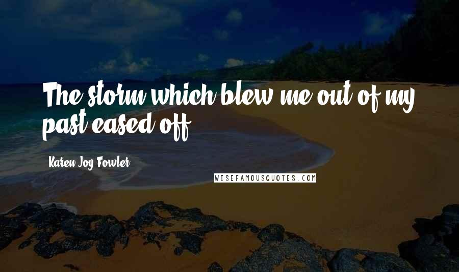 Karen Joy Fowler quotes: The storm which blew me out of my past eased off.