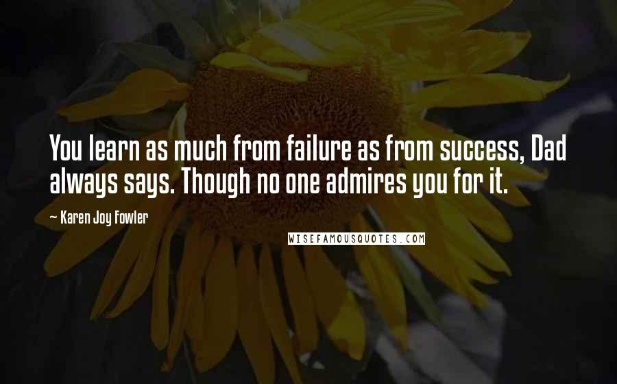 Karen Joy Fowler quotes: You learn as much from failure as from success, Dad always says. Though no one admires you for it.