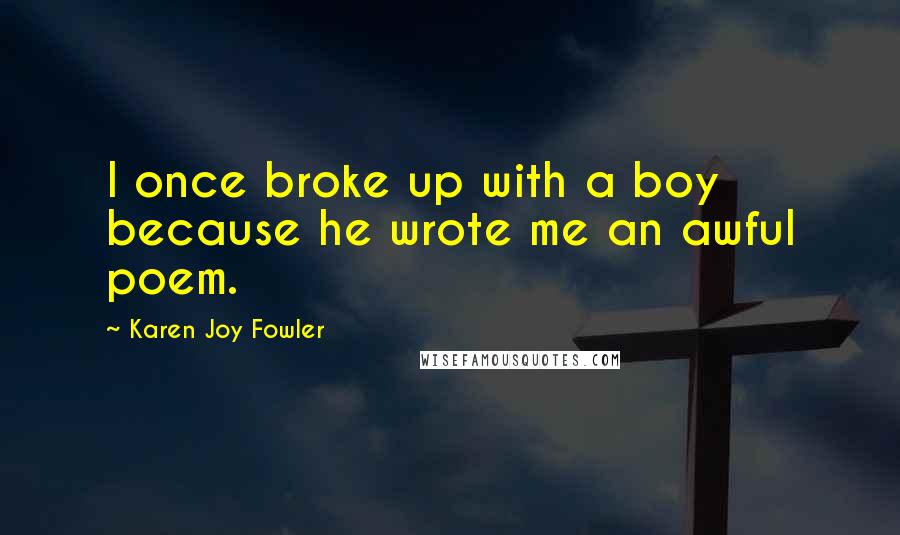 Karen Joy Fowler quotes: I once broke up with a boy because he wrote me an awful poem.