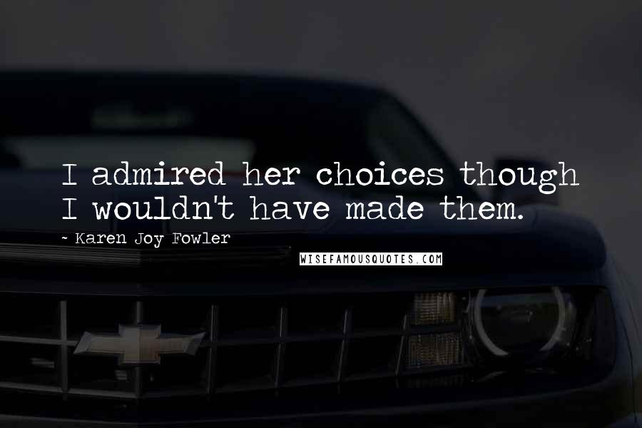 Karen Joy Fowler quotes: I admired her choices though I wouldn't have made them.