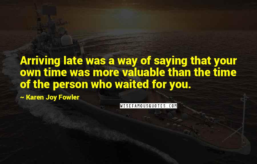 Karen Joy Fowler quotes: Arriving late was a way of saying that your own time was more valuable than the time of the person who waited for you.