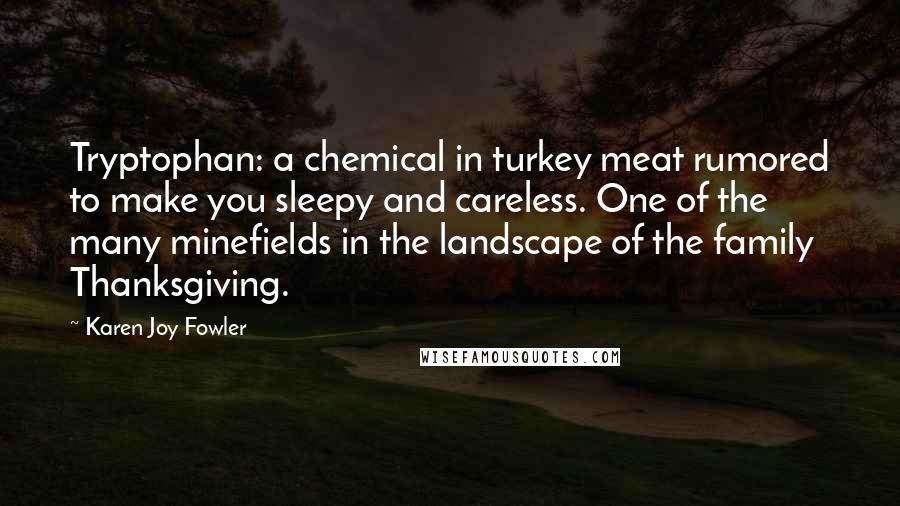 Karen Joy Fowler quotes: Tryptophan: a chemical in turkey meat rumored to make you sleepy and careless. One of the many minefields in the landscape of the family Thanksgiving.