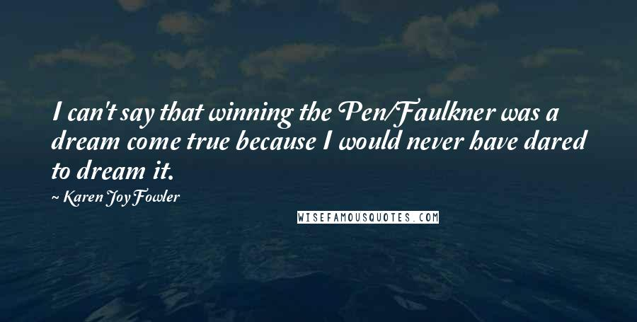 Karen Joy Fowler quotes: I can't say that winning the Pen/Faulkner was a dream come true because I would never have dared to dream it.