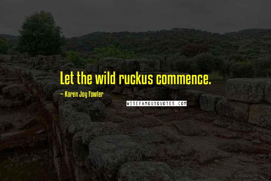 Karen Joy Fowler quotes: Let the wild ruckus commence.