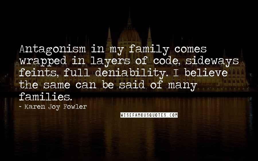 Karen Joy Fowler quotes: Antagonism in my family comes wrapped in layers of code, sideways feints, full deniability. I believe the same can be said of many families.
