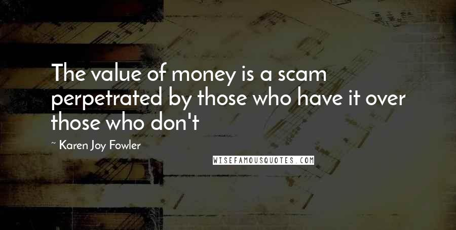 Karen Joy Fowler quotes: The value of money is a scam perpetrated by those who have it over those who don't