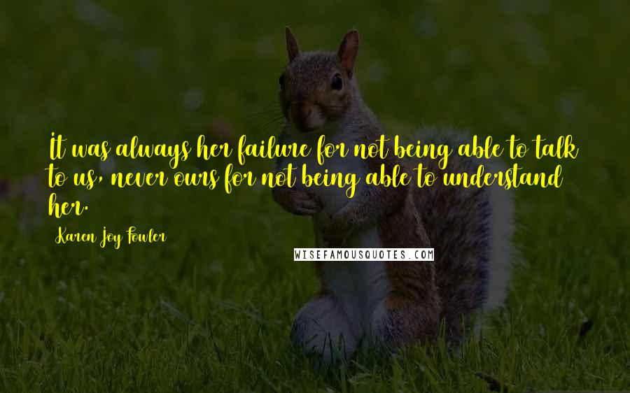 Karen Joy Fowler quotes: It was always her failure for not being able to talk to us, never ours for not being able to understand her.