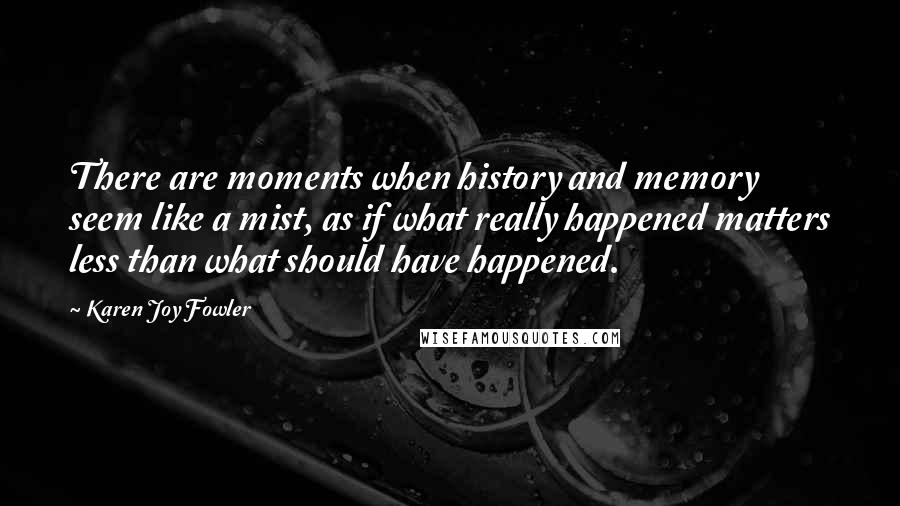 Karen Joy Fowler quotes: There are moments when history and memory seem like a mist, as if what really happened matters less than what should have happened.