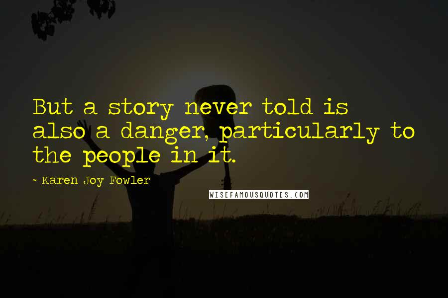 Karen Joy Fowler quotes: But a story never told is also a danger, particularly to the people in it.