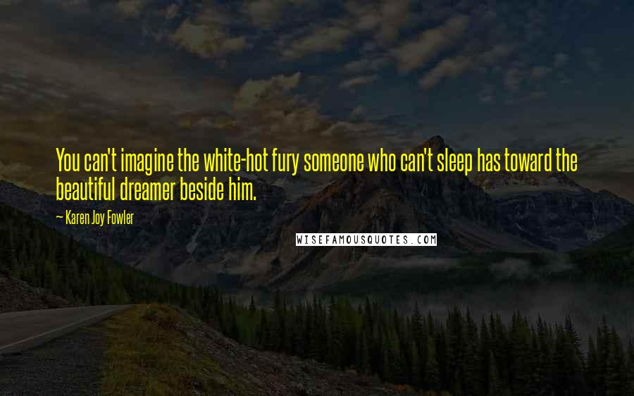 Karen Joy Fowler quotes: You can't imagine the white-hot fury someone who can't sleep has toward the beautiful dreamer beside him.