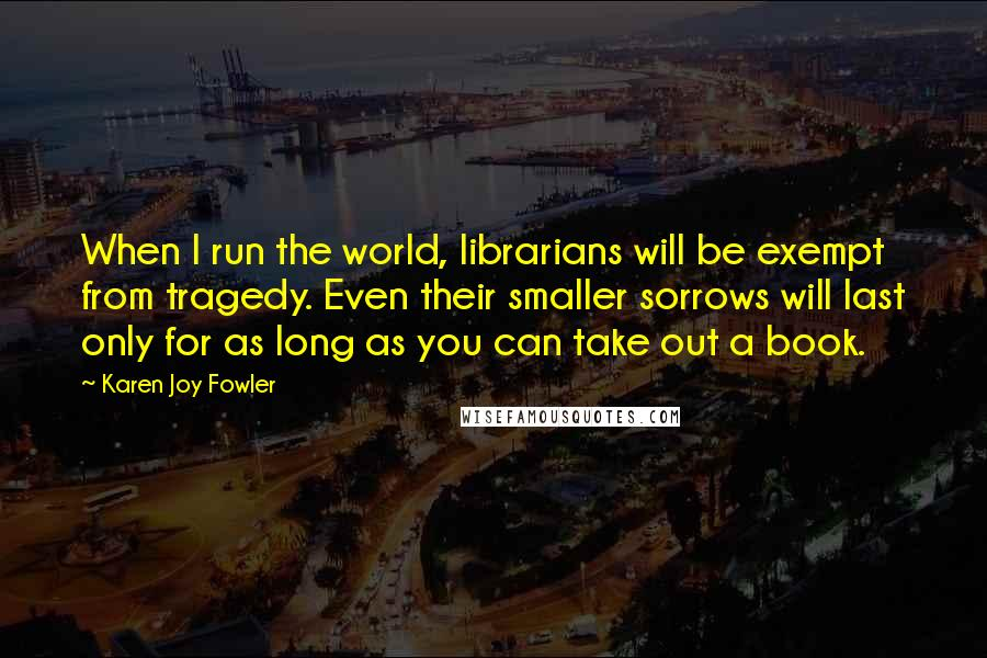 Karen Joy Fowler quotes: When I run the world, librarians will be exempt from tragedy. Even their smaller sorrows will last only for as long as you can take out a book.