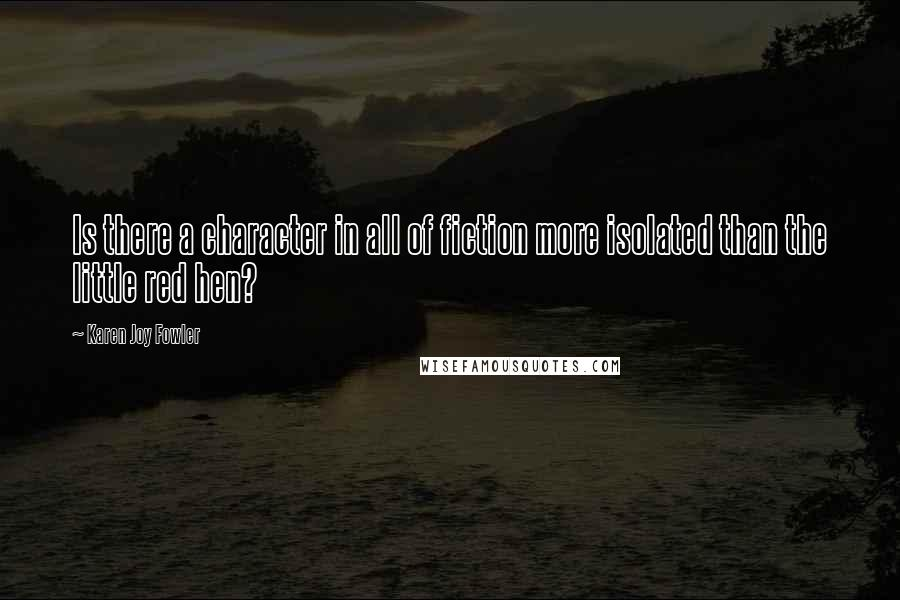 Karen Joy Fowler quotes: Is there a character in all of fiction more isolated than the little red hen?