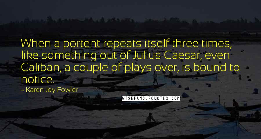Karen Joy Fowler quotes: When a portent repeats itself three times, like something out of Julius Caesar, even Caliban, a couple of plays over, is bound to notice.