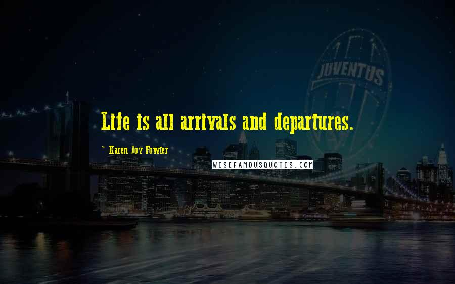 Karen Joy Fowler quotes: Life is all arrivals and departures.