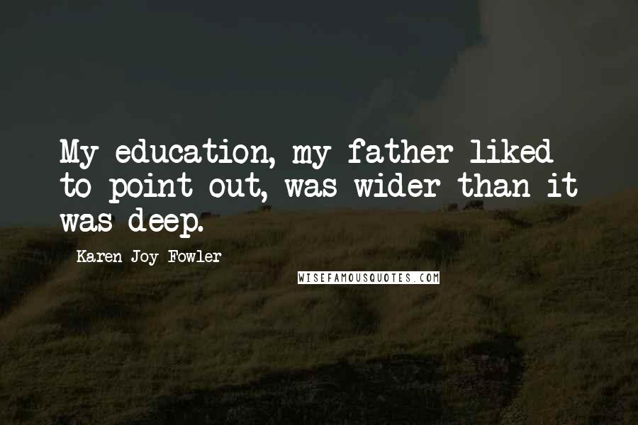 Karen Joy Fowler quotes: My education, my father liked to point out, was wider than it was deep.