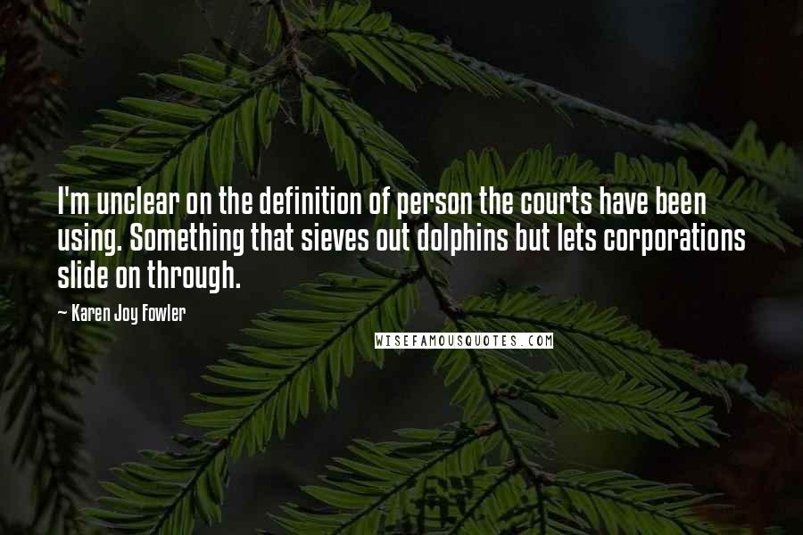 Karen Joy Fowler quotes: I'm unclear on the definition of person the courts have been using. Something that sieves out dolphins but lets corporations slide on through.