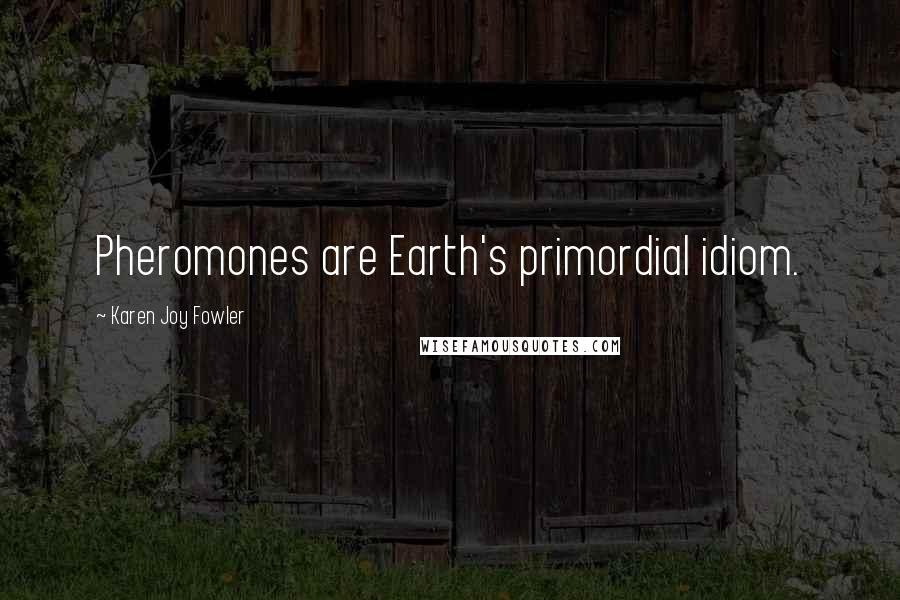 Karen Joy Fowler quotes: Pheromones are Earth's primordial idiom.