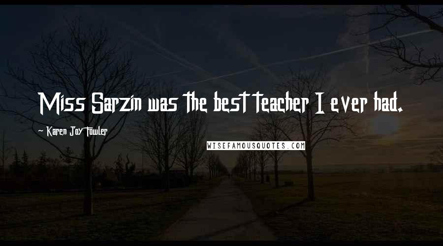 Karen Joy Fowler quotes: Miss Sarzin was the best teacher I ever had.