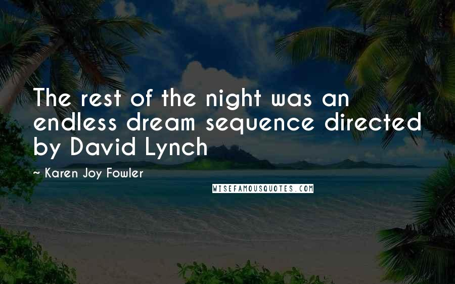 Karen Joy Fowler quotes: The rest of the night was an endless dream sequence directed by David Lynch