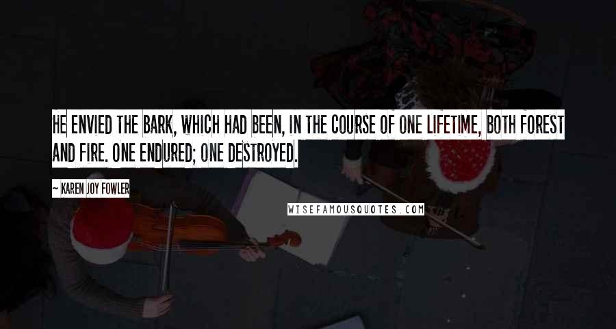 Karen Joy Fowler quotes: He envied the bark, which had been, in the course of one lifetime, both forest and fire. One endured; one destroyed.
