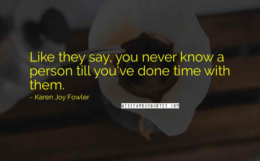 Karen Joy Fowler quotes: Like they say, you never know a person till you've done time with them.