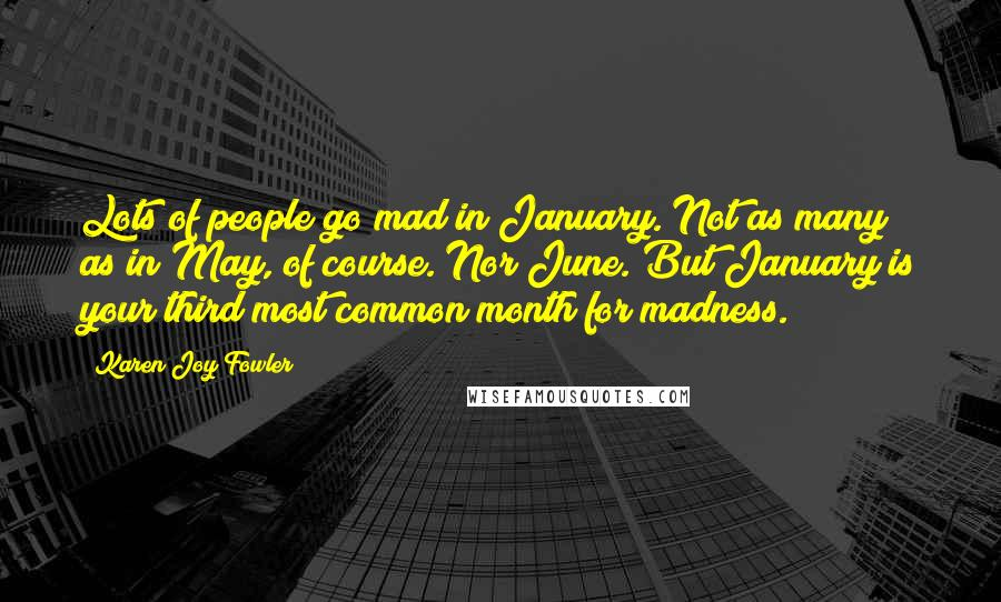 Karen Joy Fowler quotes: Lots of people go mad in January. Not as many as in May, of course. Nor June. But January is your third most common month for madness.