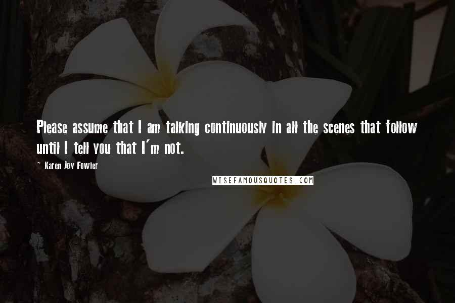 Karen Joy Fowler quotes: Please assume that I am talking continuously in all the scenes that follow until I tell you that I'm not.