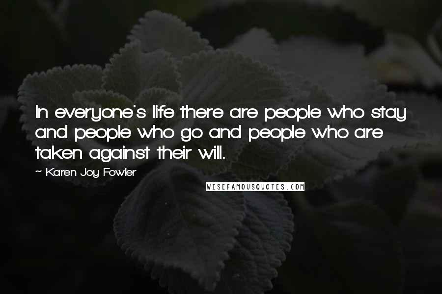 Karen Joy Fowler quotes: In everyone's life there are people who stay and people who go and people who are taken against their will.