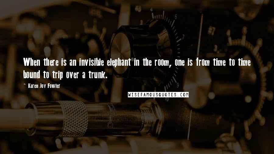 Karen Joy Fowler quotes: When there is an invisible elephant in the room, one is from time to time bound to trip over a trunk.