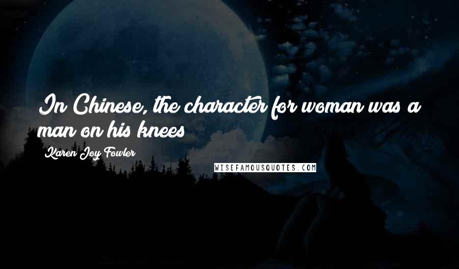 Karen Joy Fowler quotes: In Chinese, the character for woman was a man on his knees
