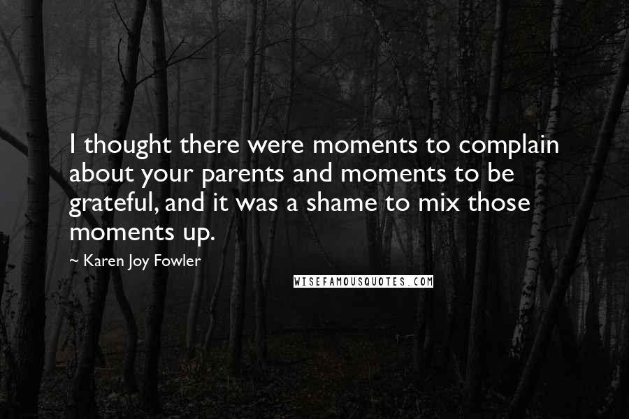 Karen Joy Fowler quotes: I thought there were moments to complain about your parents and moments to be grateful, and it was a shame to mix those moments up.
