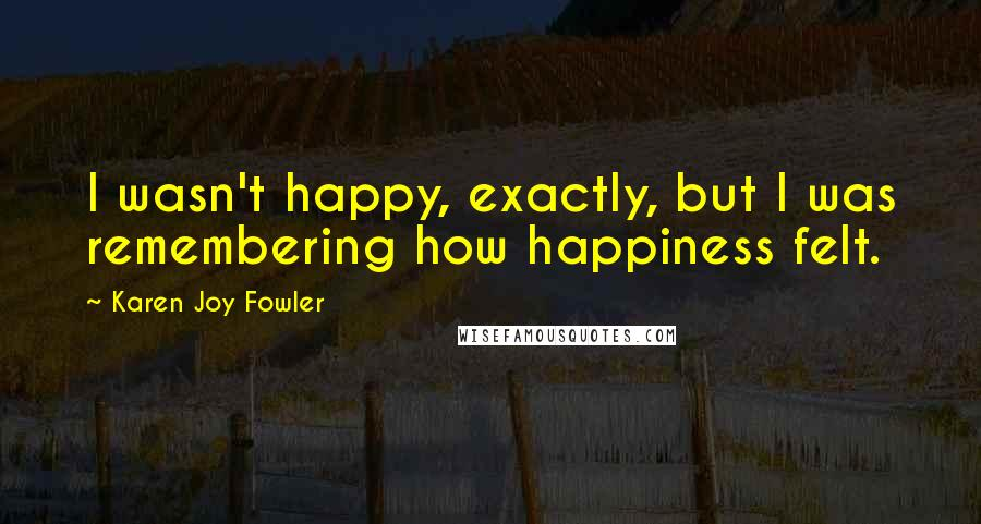 Karen Joy Fowler quotes: I wasn't happy, exactly, but I was remembering how happiness felt.