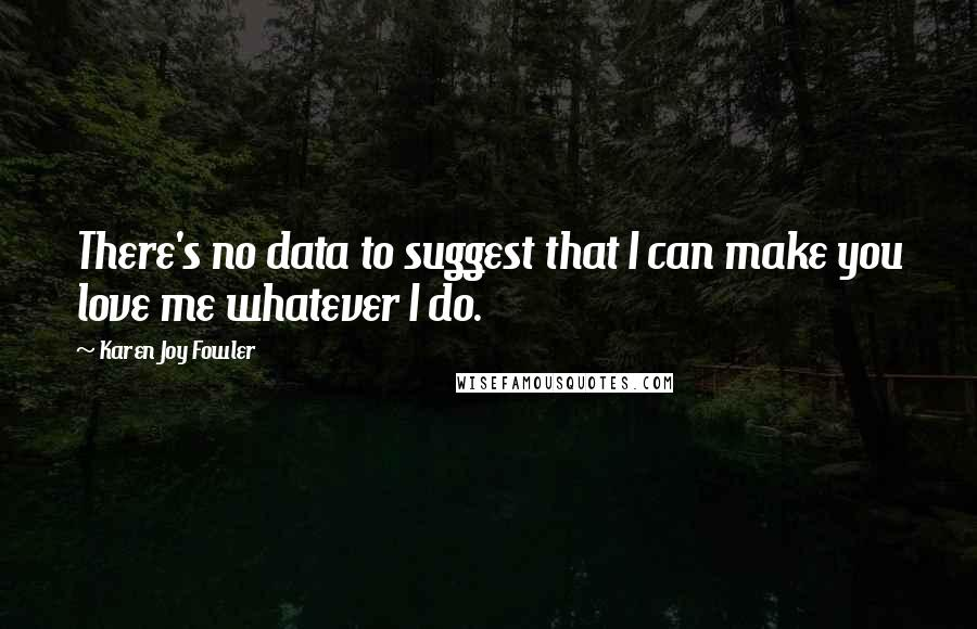 Karen Joy Fowler quotes: There's no data to suggest that I can make you love me whatever I do.