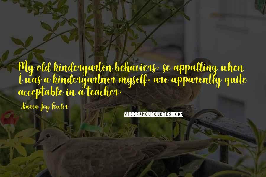 Karen Joy Fowler quotes: My old kindergarten behaviors, so appalling when I was a kindergartner myself, are apparently quite acceptable in a teacher.