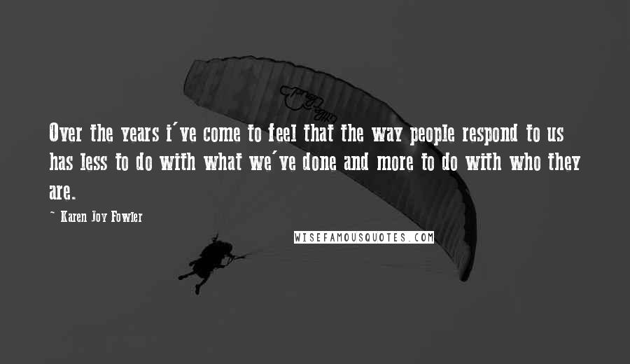 Karen Joy Fowler quotes: Over the years i've come to feel that the way people respond to us has less to do with what we've done and more to do with who they are.