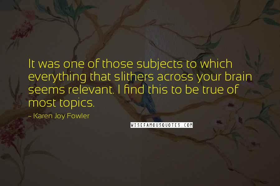 Karen Joy Fowler quotes: It was one of those subjects to which everything that slithers across your brain seems relevant. I find this to be true of most topics.