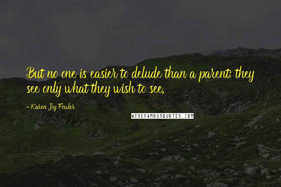Karen Joy Fowler quotes: But no one is easier to delude than a parent; they see only what they wish to see.