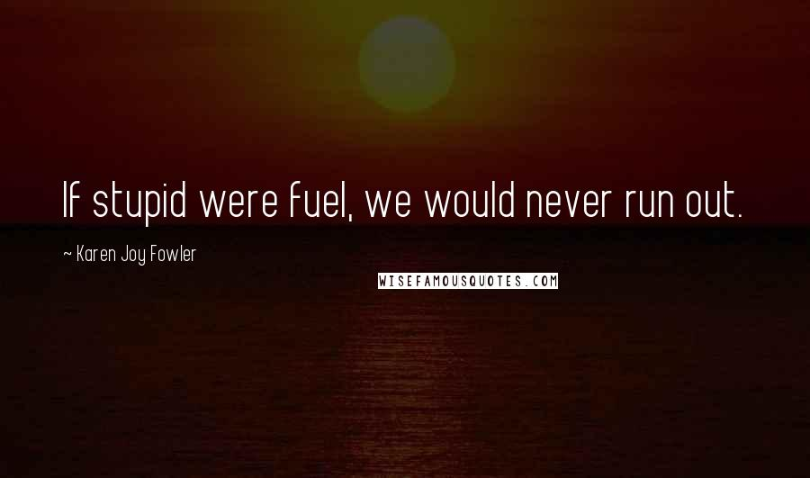 Karen Joy Fowler quotes: If stupid were fuel, we would never run out.
