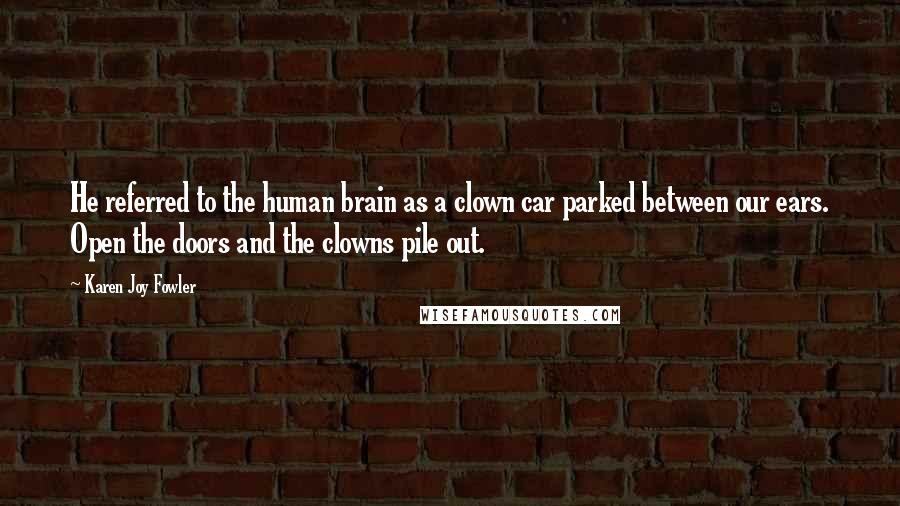 Karen Joy Fowler quotes: He referred to the human brain as a clown car parked between our ears. Open the doors and the clowns pile out.