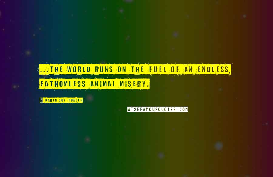 Karen Joy Fowler quotes: ...the world runs on the fuel of an endless, fathomless animal misery.