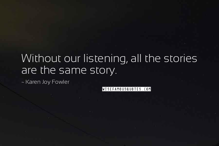 Karen Joy Fowler quotes: Without our listening, all the stories are the same story.