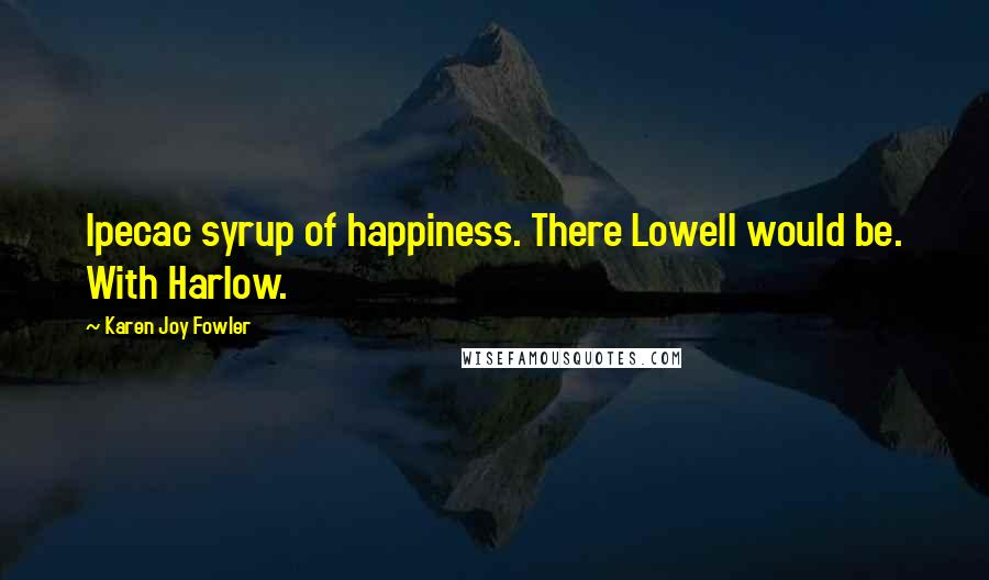 Karen Joy Fowler quotes: Ipecac syrup of happiness. There Lowell would be. With Harlow.