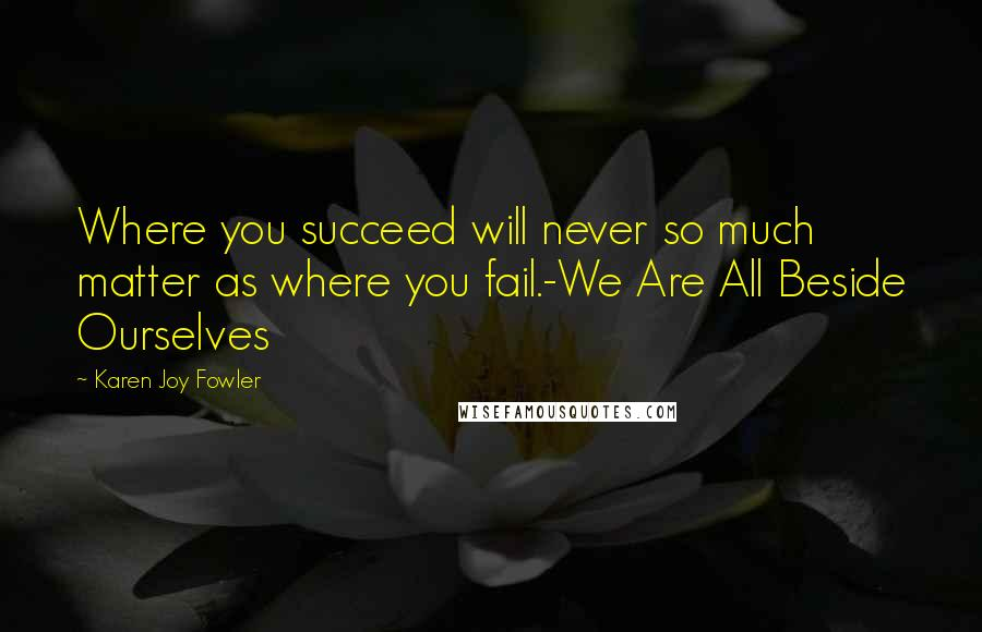 Karen Joy Fowler quotes: Where you succeed will never so much matter as where you fail.-We Are All Beside Ourselves