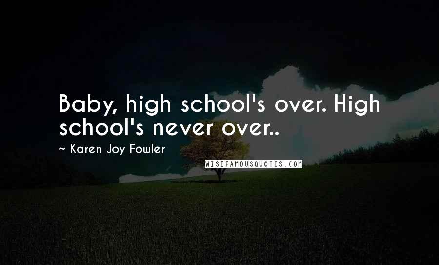 Karen Joy Fowler quotes: Baby, high school's over. High school's never over..