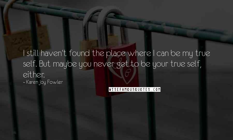 Karen Joy Fowler quotes: I still haven't found the place where I can be my true self. But maybe you never get to be your true self, either.