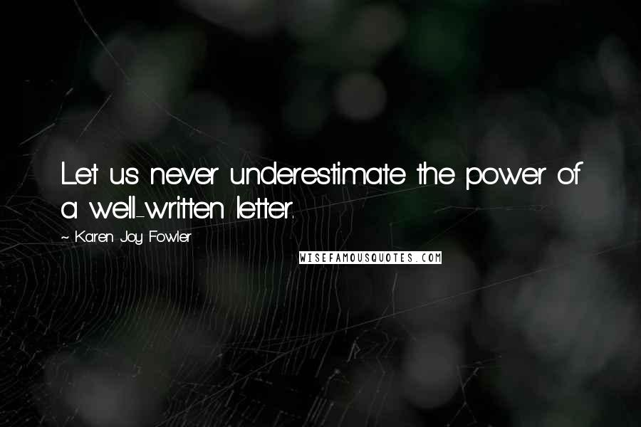 Karen Joy Fowler quotes: Let us never underestimate the power of a well-written letter.
