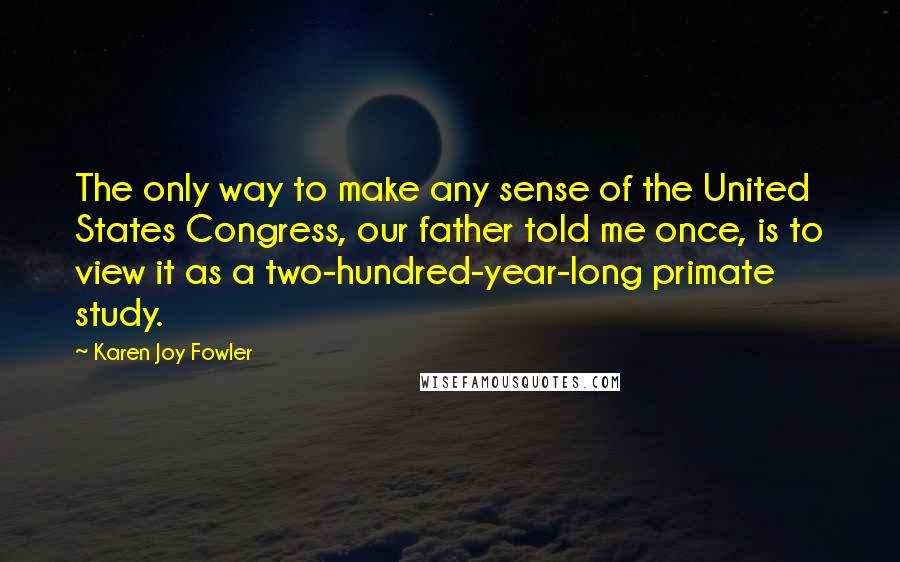 Karen Joy Fowler quotes: The only way to make any sense of the United States Congress, our father told me once, is to view it as a two-hundred-year-long primate study.