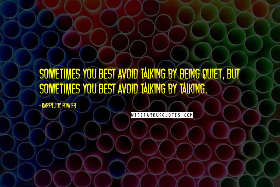 Karen Joy Fowler quotes: Sometimes you best avoid talking by being quiet, but sometimes you best avoid talking by talking.